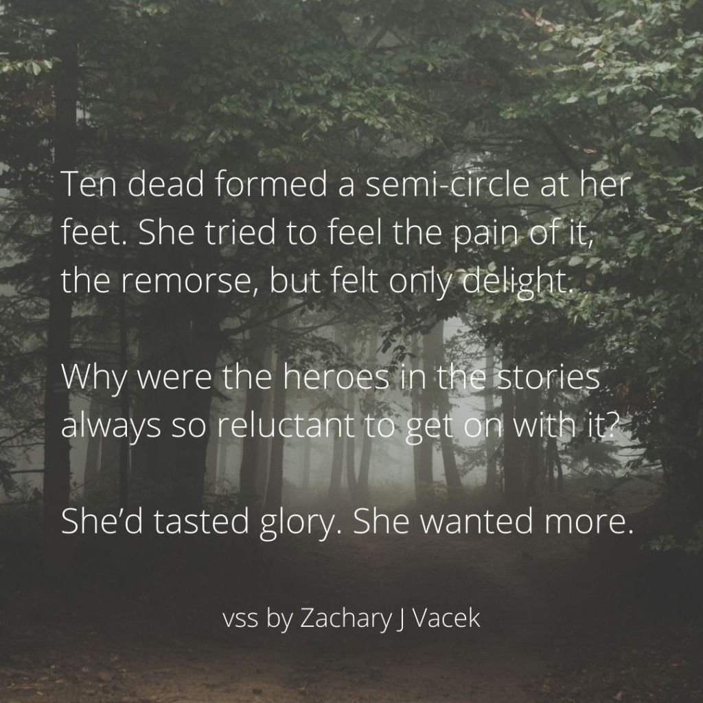 Ten dead formed a semi-circle at her feet. She tried to feel the pain of it, the remorse, but felt only delight. Why were the heroes in the stories always so reluctant to get on with it? She'd tasted glory. She wanted more.